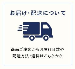 お届け・配送について 商品ご注文からお届け日数や配送方法・送料はこちらから